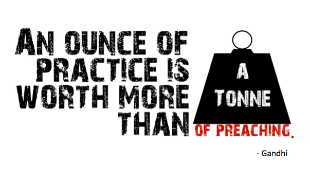 Gandhi Quote - An Ounce of Practice is Worth More than a Tonne of Preaching