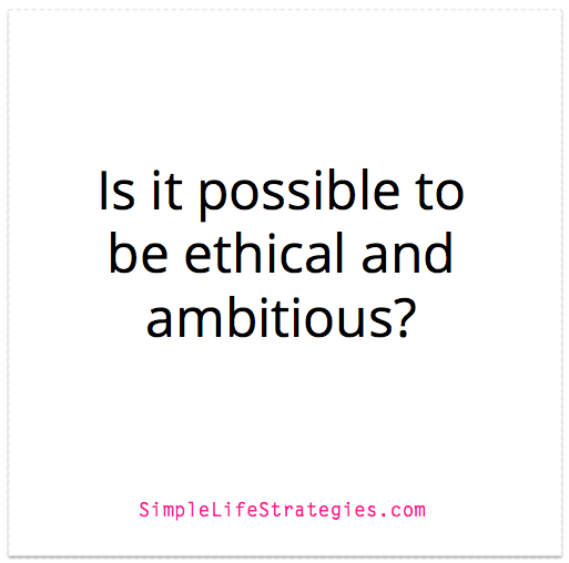 Is it possible to be ethical and ambitious?