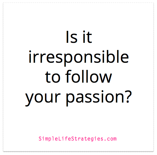 Is it irresponsible to follow your passion